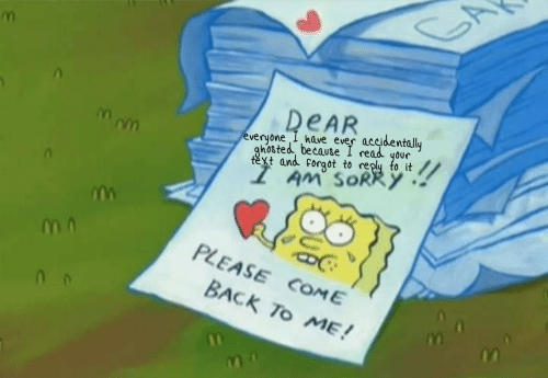 ghosted: DEAR  everyone I have ever accidentally  ghosted because I read your  text and forgot to reply to it  AM' SORRY  PLEASE COME  BACK To ME!