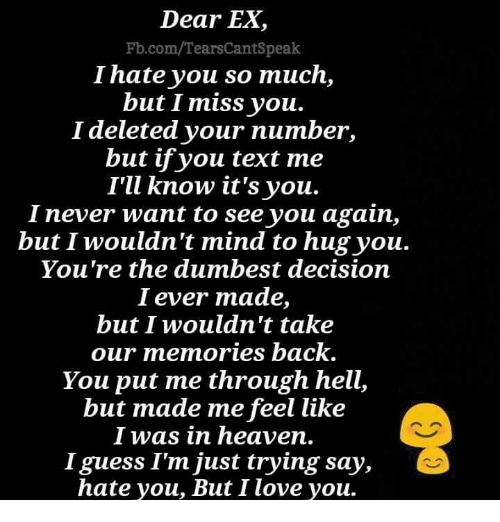 See You Again: Dear EX,  Fb.com/TearsCantSpeak  I hate you so much,  but I miss you.  I deleted your number,  but ifyou text me  I'U know it's you.  I never want to see you again,  but I wouldn't mind to hug you.  You're the dumbest decision  I ever made,  but I wouldn't take  our memories back  You put me through hell,  but made me feel like  I was in heaven.  I guess I'm just trying say,  hate you, But I love you.