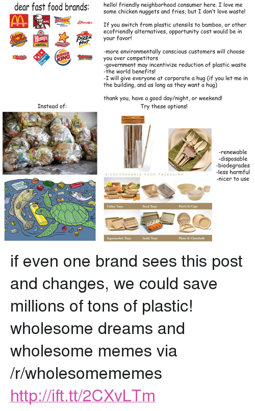 """Drinking, Fast Food, and Food: dear fast food brands:  hello! friendly neighborhood consumer here, I love me  some chicken nuggets and fries, but I don't love waste!  pong  KFC  If you switch from plastic utensils to bamboo, or other  ecofriendly alternatives, opportunity cost would be in  McDonald's  Americat  WEnDyS  your favor!  Hur  HAMBURGERS.  more environmentally conscious customers will choose  URGER  KING  you over competitors  -government may incentivize reduction of plastic waste  -the world benefits!  -I will give everyone at corporate a hug (if you let me in  the building, and as long as they want a hug)  thank you, have a good day/night, or weekend!  Instead of:  Try these options!  12 Bamboo Drinking S  -renewable  -disposable  biodearades  -less harmful  nicer to use  BIODEGRADABLE FOOD PACKAGING  Utility Trays  Food Trays  Bowls & Cups  Supermarket Trays  Sushi Trays  Plates & Clamshells <p>if even one brand sees this post and changes, we could save millions of tons of plastic! wholesome dreams and wholesome memes via /r/wholesomememes <a href=""""http://ift.tt/2CXvLTm"""">http://ift.tt/2CXvLTm</a></p>"""