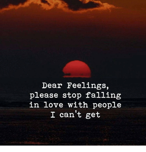 Love, Falling in Love, and Dear: Dear Feelings,  please stop falling  in love with people  I can't get