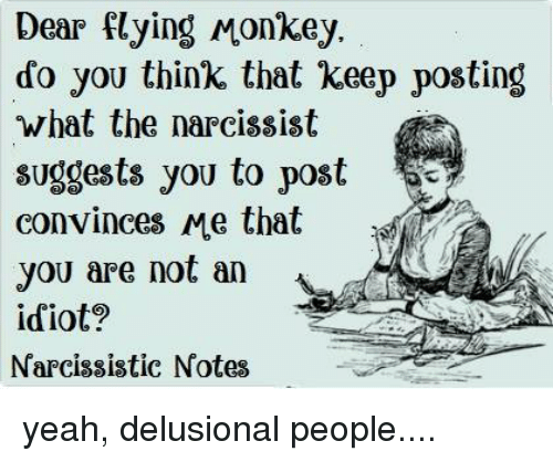 flying monkey: Dear Flying Monkey.  do you think that keep posting  what the narcissist  suggests you to post  convinces Me that  you are not an  idiot?  Narcissistic Notes yeah, delusional people....
