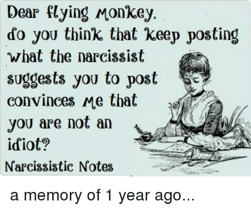 flying monkey: Dear flying Monkey.  do you think that keep posting  what the narcissist  suggests you to poste  convinces Me that  you are not an  idiot?  Narcissistic Notes a memory of 1 year ago...