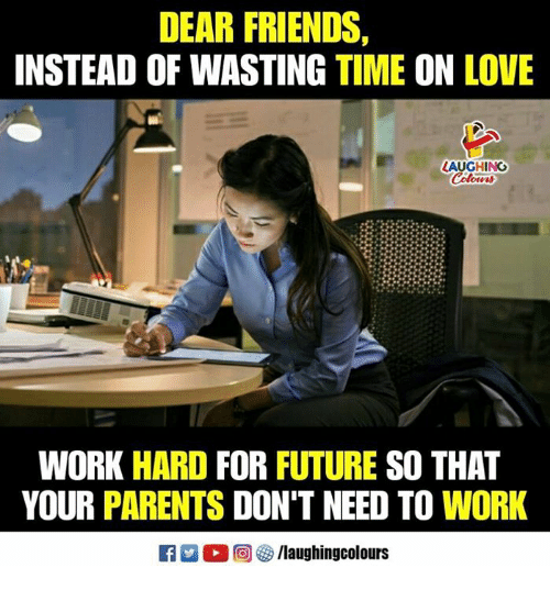 Friends, Future, and Love: DEAR FRIENDS,  INSTEAD OF WASTING TIME ON LOVE  LAUGHING  WORK HARD FOR FUTURE SO THAT  YOUR PARENTS DON'T NEED TO WORK