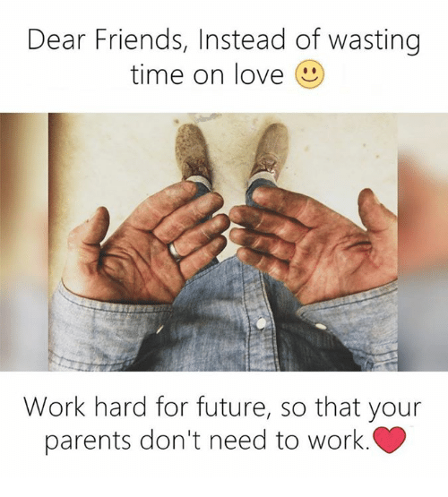 work hard: Dear Friends, Instead of wasting  time on love  Work hard for future, so that your  parents don't need to work.