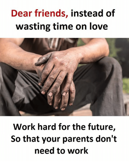work hard: Dear friends, instead of  wasting time on love  Work hard for the future,  So that your parents don't  need to work