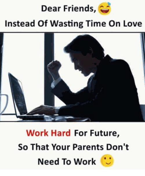 Dear Friends Instead Of Wasting Time On Love Work Hard For