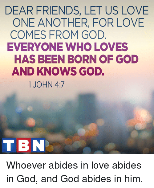 abide: DEAR FRIENDS, LET US LOVE  ONE ANOTHER, FOR LOVE  COMES FROM GOD  EVERYONE WHO LOVES  HAS BEEN BORN OF GOD  AND KNOWS GOD.  1 JOHN 4:7  TBN Whoever abides in love abides in God, and God abides in him.