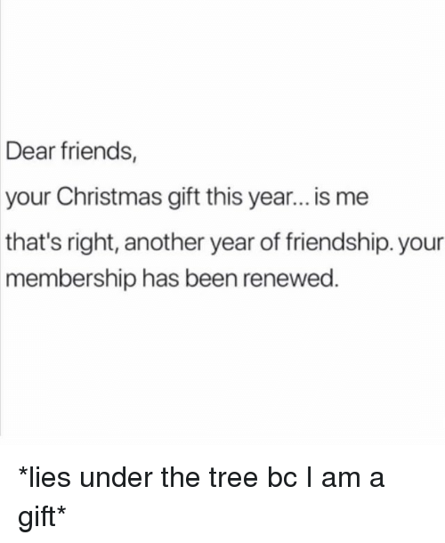 Christmas, Friends, and Tree: Dear friends,  your Christmas gift this year..is me  that's right, another year of friendship. your  membership has been renewed *lies under the tree bc I am a gift*