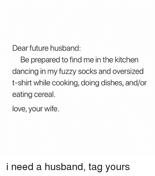 Dancing, Future, and Love: Dear future husband:  Be prepared to find me in the kitchen  dancing in my fuzzy socks and oversized  t-shirt while cooking, doing dishes, and/or  eating cereal.  love, your wife. i need a husband, tag yours