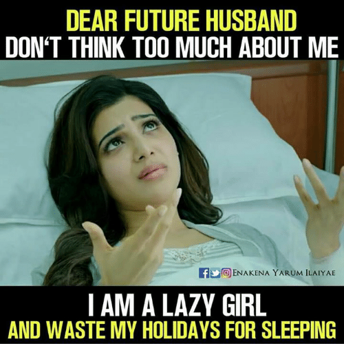 Future, Lazy, and Memes: DEAR FUTURE HUSBAND  DON'T THINK TOO MUCH ABOUT ME  If OENAKENA YARUM ILAIYAE  I AM A LAZY GIRL  AND WASTE MY HOLIDAYS FOR SLEEPING