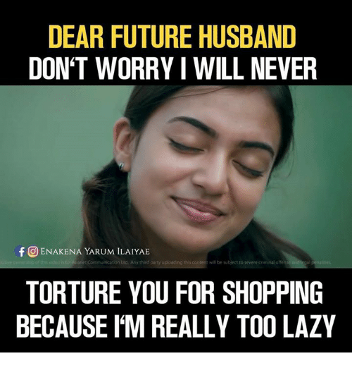 Future, Lazy, and Memes: DEAR FUTURE HUSBAND  DON'T WORRY I WILL NEVER  f CO ENAKENA YARUM ILAIYAE  anet Communication Ltd Any third party uploading this content will be subject to severe criminal offen  TORTURE YOU FOR SHOPPING  BECAUSE IM REALLY TOO LAZY