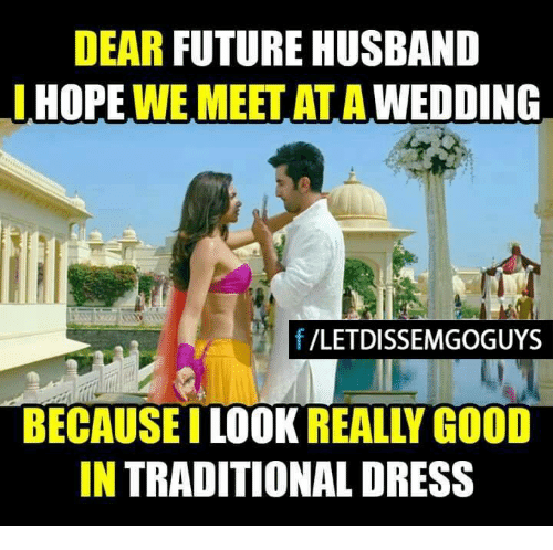 Memes, Dear Future Husband, and Dress: DEAR FUTURE HUSBAND  I HOPE  WE MEET WEDDING  f /LETDISSEMGOGUYS  BECAUSE  REALLY GOOD  LOOK  IN TRADITIONAL DRESS