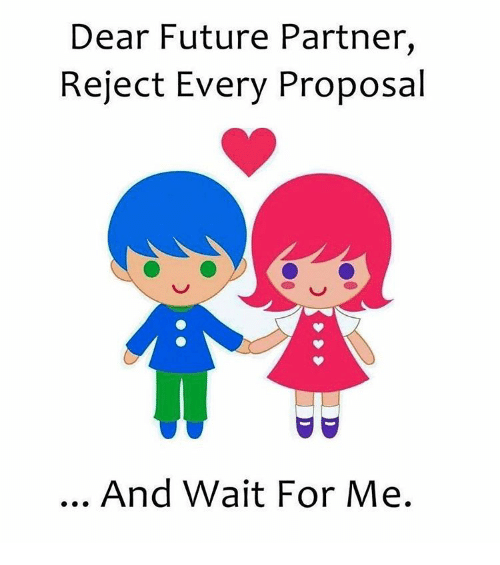 Memes, 🤖, and Dears: Dear Future Partner  Reject Every Proposal  And Wait For Me.