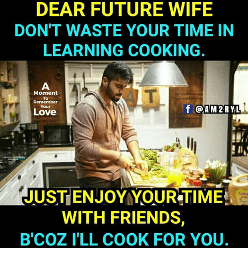 moment: DEAR FUTURE WIFE  DON'T WASTE YOUR TIME IN  LEARNING COOKING.  Moment  To  Remember  Your  Love  f @AM 2RYL  JUST ENJOY YOUR TIME  WITH FRIENDS  B'COZ I'LL COOK FOR YOU.
