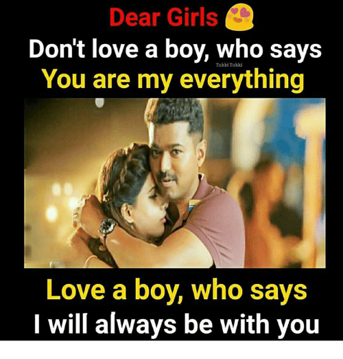 Girls, Love, and Memes: Dear Girls  Don't love a boy, Who says  You are my everything  Tukki Tukki  Love a boy, who says  I will always be with you