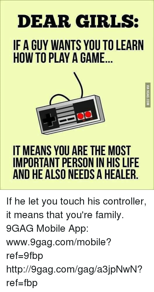 Www 9Gag: DEAR GIRLS:  IF A GUY WANTS YOU TO LEARN  HOW TO PLAY A GAME  IT MEANS YOU ARE THE MOST  IMPORTANT PERSON IN HIS LIFE  AND HE ALSO NEEDS A HEALER If he let you touch his controller, it means that you're family.  9GAG Mobile App: www.9gag.com/mobile?ref=9fbp  http://9gag.com/gag/a3jpNwN?ref=fbp
