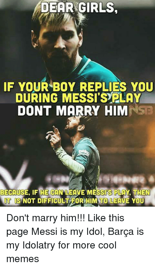 Cool Meme: DEAR GIRLS,  IF YOUR BOY REPLIES YOU  DURING MESSISYPLAY  DONT MARRY HIM  BECAUSE, IF HE CAN LEME MESS SPLA TMEN  IT IIS NOT DIFFICULT FOR HIMiTO LEAVE YOU Don't marry him!!! Like this page Messi is my Idol, Barça is my Idolatry for more cool memes