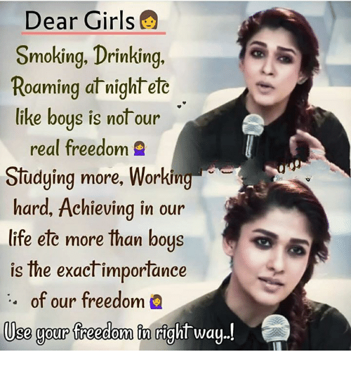 Drinking, Girls, and Life: Dear Girls  Smoking, Drinking.  Roaming at wight ete  like boys is not our  real freedom 9  Studying more, Worki  hard, Achieving in our  life ete more than bous  is the exact importance  of our freedom  ng  Use gour freedom tn right way!