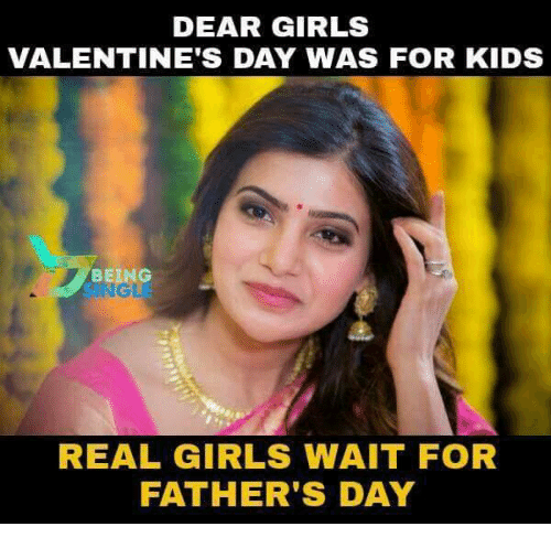 Fathers Day, Girls, and Memes: DEAR GIRLS  VALENTINE'S DAY WAS FOR KIDS  BEING  NG  REAL GIRLS WAIT FOR  FATHER'S DAY