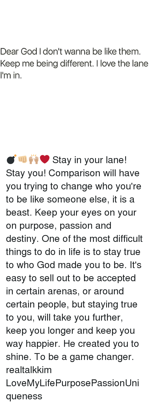 Memes, Game Changer, and Passionate: Dear God don't wanna be like them  Keep me being different. Ilove the lane  I'm in 💣👊🏼🙌🏽❤ Stay in your lane! Stay you! Comparison will have you trying to change who you're to be like someone else, it is a beast. Keep your eyes on your on purpose, passion and destiny. One of the most difficult things to do in life is to stay true to who God made you to be. It's easy to sell out to be accepted in certain arenas, or around certain people, but staying true to you, will take you further, keep you longer and keep you way happier. He created you to shine. To be a game changer. realtalkkim LoveMyLifePurposePassionUniqueness