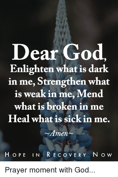 God, Memes, and What Is: Dear God,  Enlighten what is dark  in me, Strengthen what  is weak in me, Mend  what is broken in me  Heal what is sick in me.  Amen  HOPE IN  REC o VERY N o w Prayer moment with God...