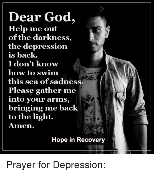 Dear God Help Me: Dear God,  Help me out  of the darkness  the depression  is back.  I don't know  how to swim  this sea of sadness.  Please gather me  into your arms,  bringing me back  to the light.  Amen.  Hope in Recovery Prayer for Depression: