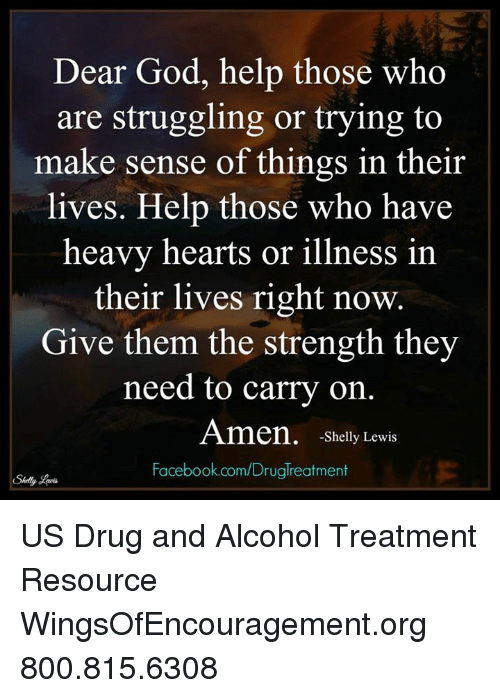 Dear God Help: Dear God, help those who  are struggling or trying to  make sense of things in their  lives. Help those who have  heavy hearts or illness in  their lives right now.  Give them the strength they  need to carry on.  Amen, -Shelly Lewis  Facebook.com/Druglreatment US Drug and Alcohol Treatment Resource  WingsOfEncouragement.org 800.815.6308