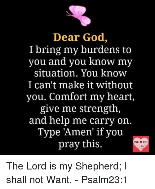 "memes: Dear God,  I bring my burdens to  you and you know my  situation. You know  I can't make it without  you. Comfort my heart,  give me strength,  and help me carry on.  Type ""Amen"" if you  pray this  PSALM 231 The Lord is my Shepherd; I shall not Want. - Psalm23:1"