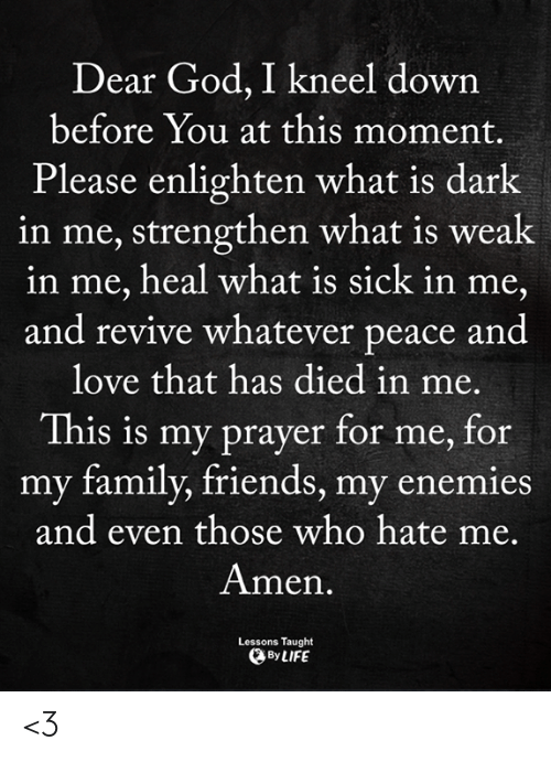 Revive: Dear God, I kneel down  before You at this moment.  Please enlighten what is dark  in me, strengthen what is weak  in me, heal what is sick in me,  and revive whatever peace and  love that has died in me.  This is my prayer for me, for  my family, friends, my ene  mies  and even those who hate me.  Amen  Lessons Taught  By LIFE <3