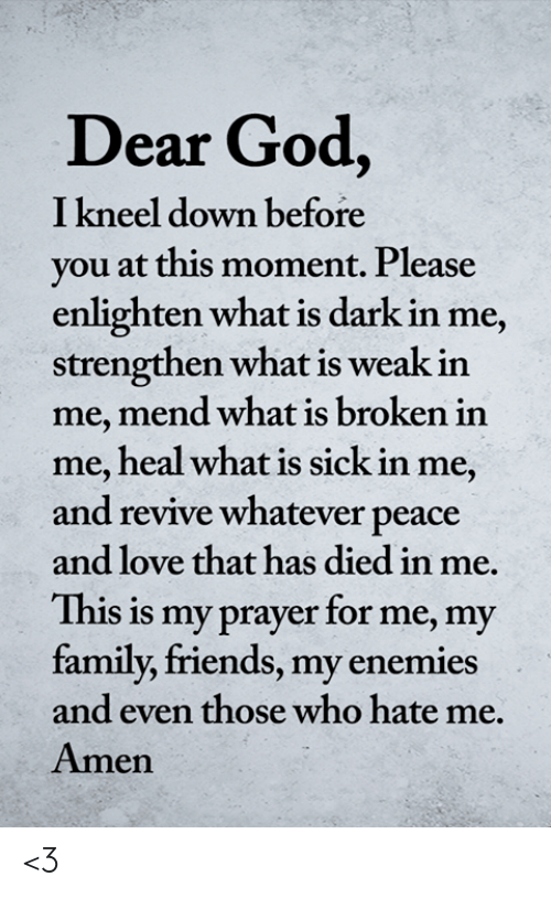 Revive: Dear God,  I kneel down before  you at this moment. Please  enlighten what is dark in me,  strengthen what is weak in  me, mend what is broken in  me, heal what is sick in me,  and revive whatever peace  and love that has died in me.  This is my prayer for me, my  family, friends, my enemies  and even those who hate me.  Amen <3