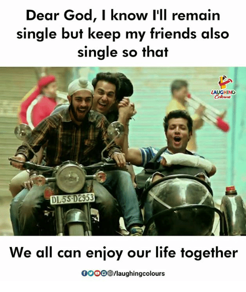 Friends, God, and Gooo: Dear God, I know I'll remain  single but keep my friends also  single so that  LAUGHING  DL5S D2953  We all can enjoy our life together  GOOO@/laughingcolours