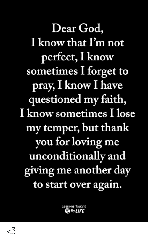 unconditionally: Dear God,  I know that I'm not  perfect, I know  sometimes I forget to  pray, I know I have  questioned my faith,  I know sometimes I lose  my temper, but thank  you for loving me  unconditionally and  giving me another day  to start over again.  Lessons Taught  By LIFE <3