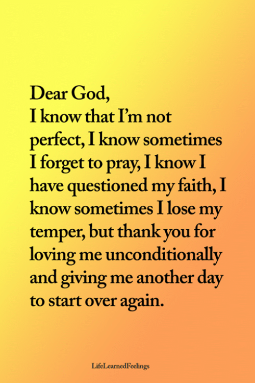unconditionally: Dear God,  I know that I'm not  perfect, I know sometimes  I forget to pray, I know I  have questioned my faith, I  know sometimes I lose my  temper, but thank you for  loving me unconditionally  and giving me another day  to start over again.  LifeLearnedFeelings