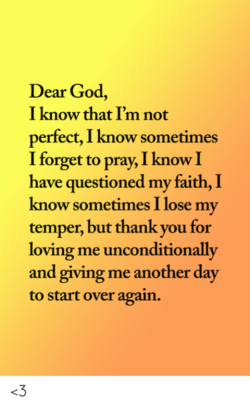 unconditionally: Dear God,  I know that I'm not  perfect, I know sometimes  I forget to pray, I know I  have questioned my faith, I  know sometimes I lose my  temper, but thank you for  loving me unconditionally  and giving me another day  to start over again. <3