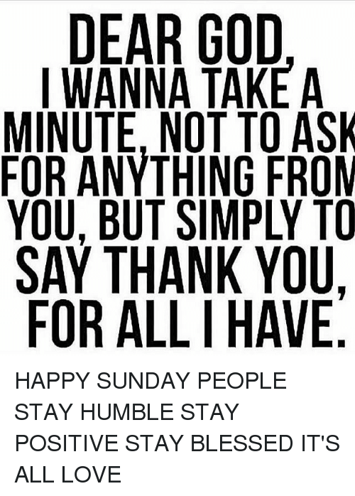 Stay Humble: DEAR GOD  I WANNA TAKE A  MINUTE, NOT TO ASK  FOR ANYTHING FROM  YOU, BUT SIMPLY TO  SAY THANK YOU.  FOR ALLI HAVE  5 HAPPY SUNDAY PEOPLE STAY HUMBLE STAY POSITIVE STAY BLESSED IT'S ALL LOVE