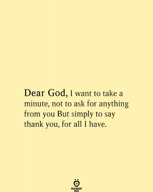 all i have: Dear God, I want to take a  minute, not to ask for anything  from you But simply to say  thank you, for all I have.  RELATIONSHIP  RULES