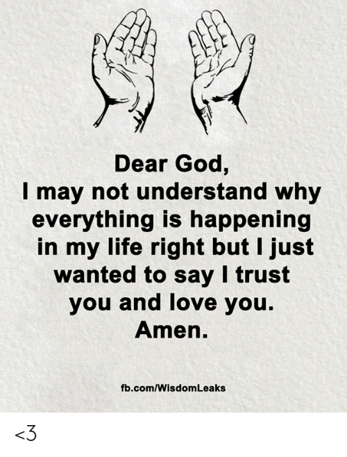trust you: Dear God,  may not understand why  everything is happening  in my life right but I just  wanted to say I trust  you and love you.  Amen.  fb.com/Wisdom Leaks <3