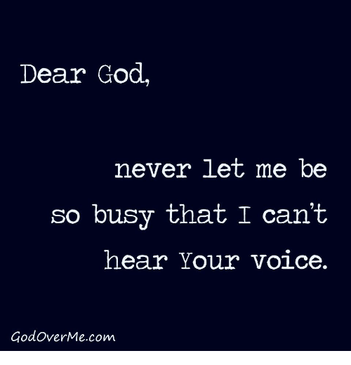 cant-hear: Dear God,  never let me be  so busy that I can't  hear Your voice.  GodoverMe.com