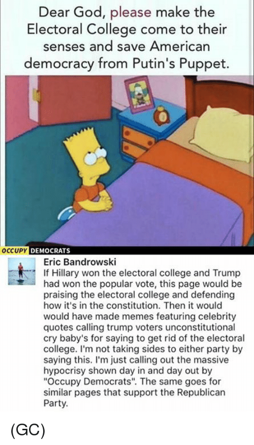 """College, Memes, and Republican Party: Dear God, please make the  Electoral College come to their  senses and save American  democracy from Putin's Puppet.  OCCUPY  DEMOCRATS  Eric Bandrowski  If Hillary won the electoral college and Trump  had won the popular vote, this page would be  praising the electoral college and defending  how it's in the constitution. Then it would  would have made memes featuring celebrity  quotes calling trump voters unconstitutional  cry baby's for saying to get rid of the electoral  college. I'm not taking sides to either party by  saying this  I'm just calling out the massive  hypocrisy shown day in and day out by  """"Occupy Democrats"""". The same goes for  similar pages that support the Republican  Party. (GC)"""