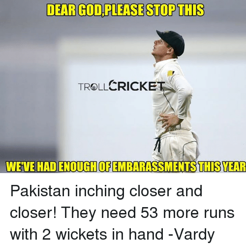 vardy: DEAR GOD PLEASESTOPTHIS  TROLLCRICKET  N  WEVE OF  YEAR Pakistan inching closer and closer!  They need 53 more runs with 2 wickets in hand  -Vardy