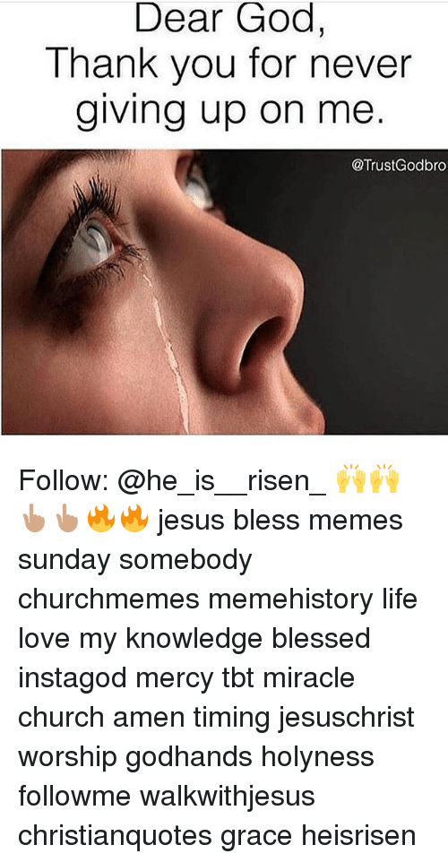 Meme History : Dear God,  Thank you for never  giving up on me  @Trust Godbro Follow: @he_is__risen_ 🙌🙌👆🏽👆🏽🔥🔥 jesus bless memes sunday somebody churchmemes memehistory life love my knowledge blessed instagod mercy tbt miracle church amen timing jesuschrist worship godhands holyness followme walkwithjesus christianquotes grace heisrisen