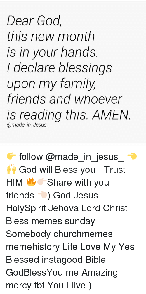 Meme History : Dear God  this new month  is in vour hands  I declare blessings  upon my family  friends and whoever  is reading this. AMEN  @made_in_Jesus_ 👉 follow @made_in_jesus_ 👈🙌 God will Bless you - Trust HIM 🔥👉🏻Share with you friends 👈🏻) God Jesus HolySpirit Jehova Lord Christ Bless memes sunday Somebody churchmemes memehistory Life Love My Yes Blessed instagood Bible GodBlessYou me Amazing mercy tbt You I live )