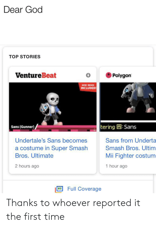 Undertales Sans: Dear God  TOP STORIES  VentureBeat  Polygon  NEW REMIX  INCLUDED  Sans (Gunner)  tering:Sans  Sans from Underta  Undertale's Sans becomes  a costume in Super Smash  Bros. Ultimate  Smash Bros. Ultim  Mii Fighter costum  2 hours ago  1 hour ago  Full Coverage Thanks to whoever reported it the first time