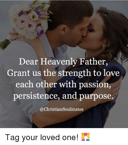 memes: Dear Heavenly Father,  Grant us the strength to love  each other with passion,  persistence, and purpose.  @Christiansoulmates Tag your loved one! 💑