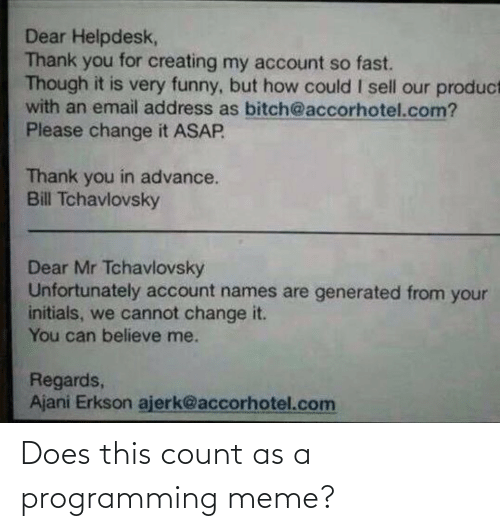 Email: Dear Helpdesk,  Thank you for creating my account so fast.  Though it is very funny, but how could I sell our product  with an email address as bitch@accorhotel.com?  Please change it ASAP  Thank you in advance.  Bill Tchavlovsky  Dear Mr Tchavlovsky  Unfortunately account names are generated from your  initials, we cannot change it.  You can believe me.  Regards,  Ajani Erkson ajerk@accorhotel.com Does this count as a programming meme?