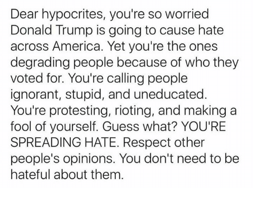 degradation: Dear hypocrites, you're so worried  Donald Trump is going to cause hate  across America. Yet you're the ones  degrading people because of who they  voted for. You're calling people  ignorant, stupid, and uneducated  You're protesting, rioting, and making a  fool of yourself. Guess what? YOU'RE  SPREADING HATE. Respect other  people's opinions. You don't need to be  hateful about them