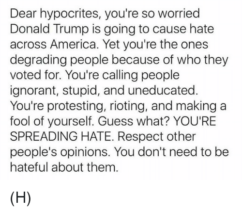 degradation: Dear hypocrites, you're so worried  Donald Trump is going to cause hate  across America. Yet you're the ones  degrading people because of who they  voted for. You're calling people  ignorant, stupid, and uneducated  You're protesting, rioting, and making a  fool of yourself. Guess what? YOU'RE  SPREADING HATE. Respect other  people's opinions. You don't need to be  hateful about them (H)