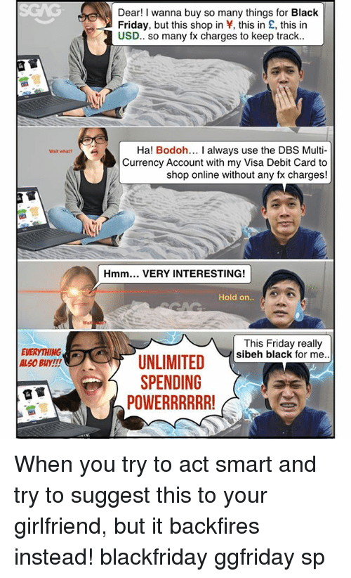 Black Friday, Friday, and Memes: Dear! I wanna buy so many things for Black  Friday, but this shop in Y, this in £, this in  USD.. so many fx charges to keep track..  Ha! Bodoh... I always use the DBS Multi-  Currency Account with my Visa Debit Card to  shop online without any fx charges!  Wait what?  Hmm. VERY INTERESTING!  Hold on  EVERYTHING  ALS0 BUY!!  This Friday really  sibeh black for me.  SPENDING  POWERRRRR When you try to act smart and try to suggest this <link in bio> to your girlfriend, but it backfires instead! blackfriday ggfriday sp