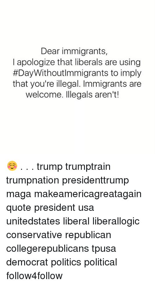 Memes, Politics, and Trump: Dear immigrants,  I apologize that liberals are using  #Day WithoutImmigrants to imply  that you're illegal. Immigrants are  welcome. Illegals aren't! ☺️ . . . trump trumptrain trumpnation presidenttrump maga makeamericagreatagain quote president usa unitedstates liberal liberallogic conservative republican collegerepublicans tpusa democrat politics political follow4follow