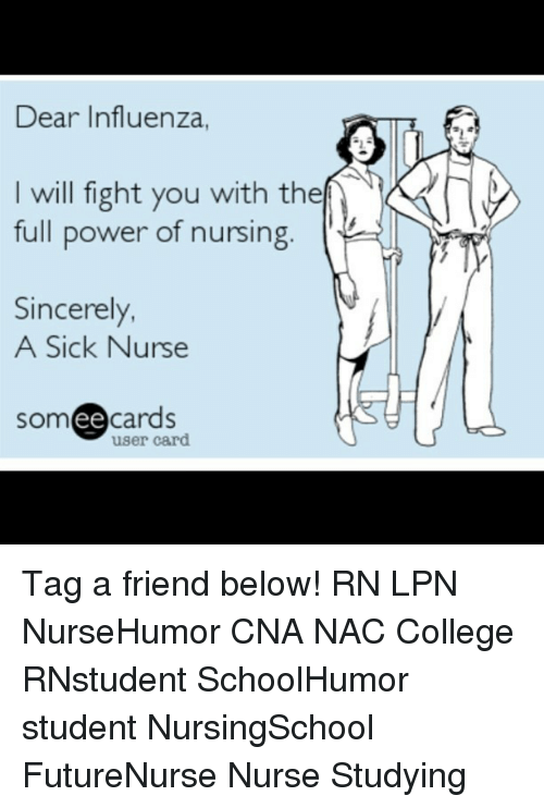 College, Memes, and Power: Dear Influenza,  will fight you with the  full power of nursing  Sincerely,  A Sick Nurse  ee  cards  user card Tag a friend below! RN LPN NurseHumor CNA NAC College RNstudent SchoolHumor student NursingSchool FutureNurse Nurse Studying